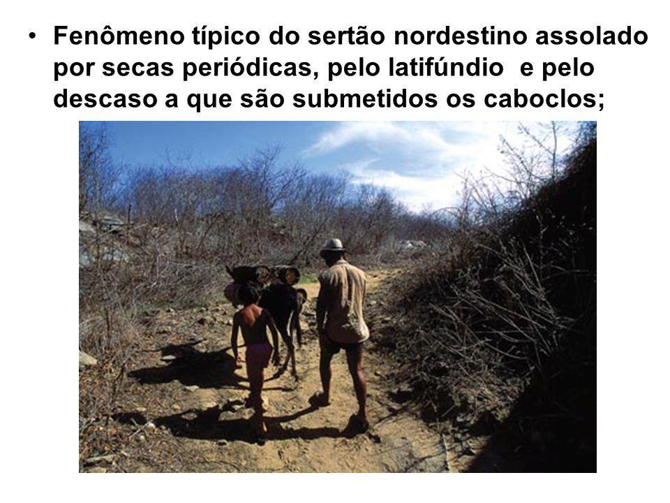 Fenômeno típico do sertão nordestino assolado por secas periódicas, pelo latifúndio e pelo descaso a que são submetidos os caboclos;
