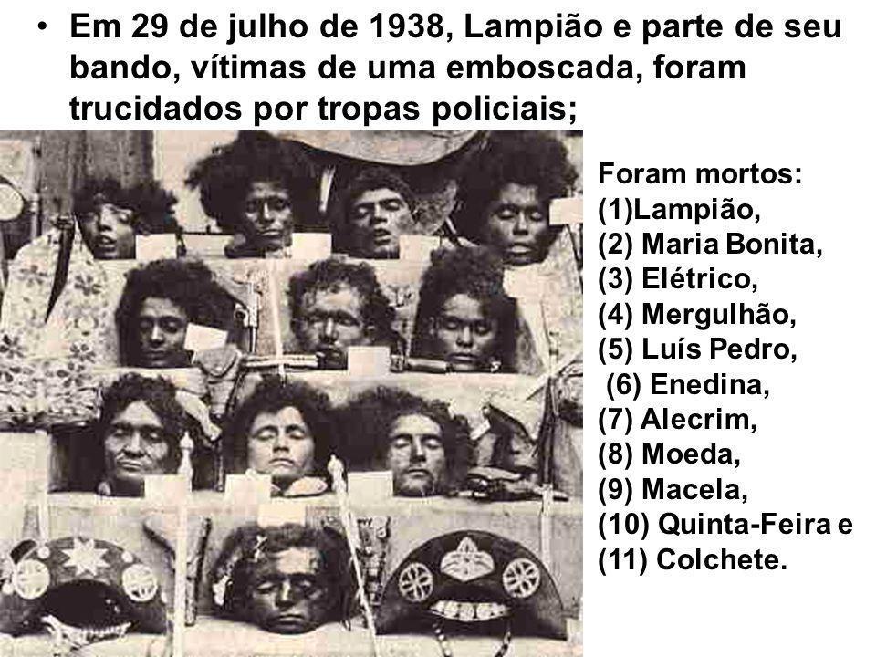 Em 29 de julho de 1938, Lampião e parte de seu bando, vítimas de uma emboscada, foram trucidados por tropas policiais;