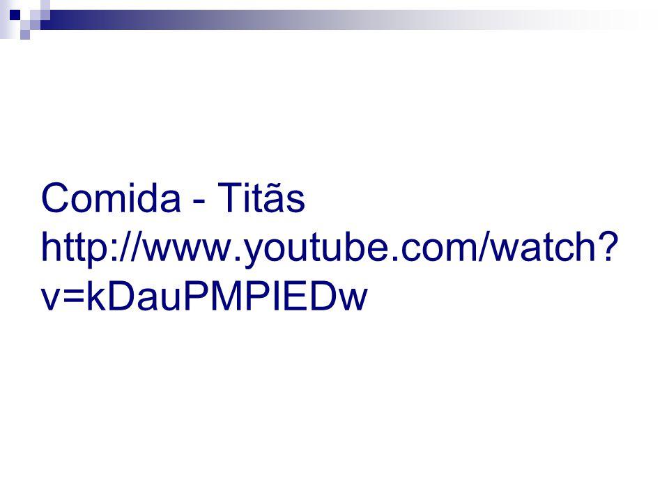 Comida - Titãs http://www.youtube.com/watch v=kDauPMPIEDw