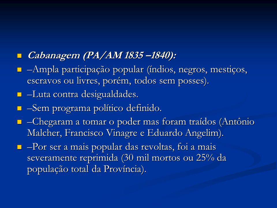 Cabanagem (PA/AM 1835 –1840): –Ampla participação popular (índios, negros, mestiços, escravos ou livres, porém, todos sem posses).
