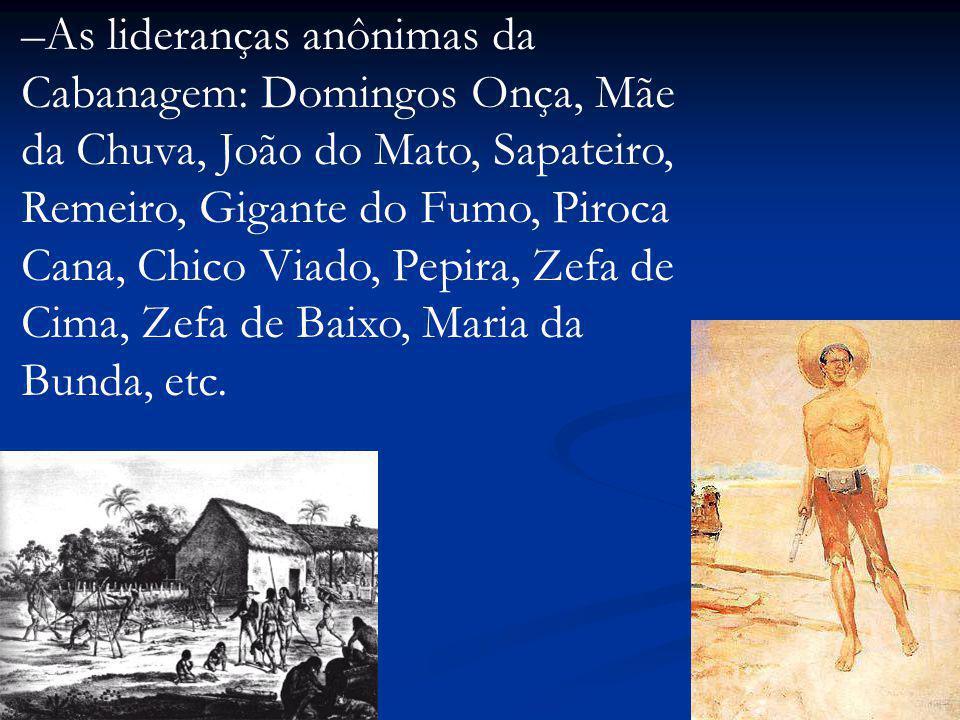 –As lideranças anônimas da Cabanagem: Domingos Onça, Mãe da Chuva, João do Mato, Sapateiro, Remeiro, Gigante do Fumo, Piroca Cana, Chico Viado, Pepira, Zefa de Cima, Zefa de Baixo, Maria da Bunda, etc.