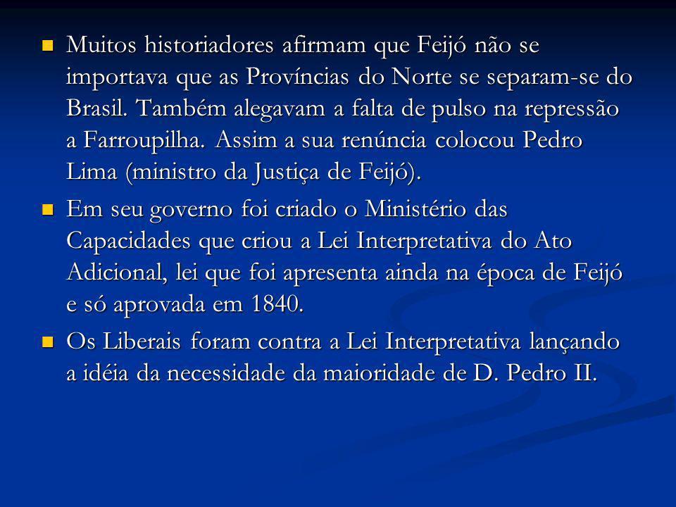 Muitos historiadores afirmam que Feijó não se importava que as Províncias do Norte se separam-se do Brasil. Também alegavam a falta de pulso na repressão a Farroupilha. Assim a sua renúncia colocou Pedro Lima (ministro da Justiça de Feijó).