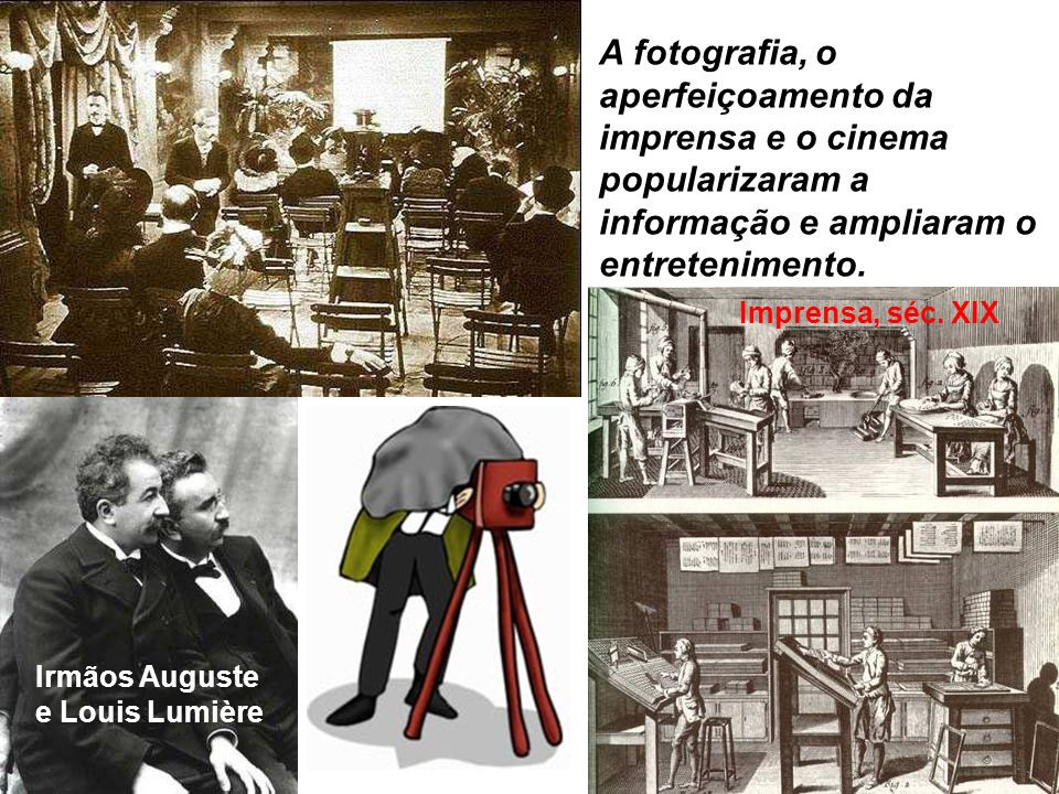 A fotografia, o aperfeiçoamento da imprensa e o cinema popularizaram a informação e ampliaram o entretenimento.