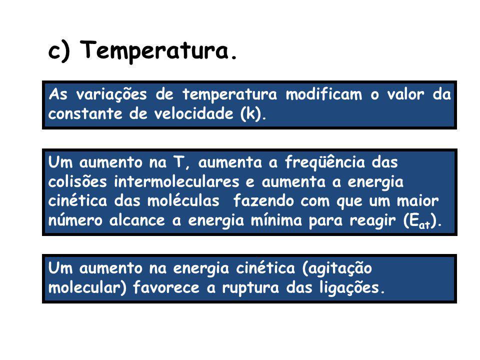 c) Temperatura. As variações de temperatura modificam o valor da constante de velocidade (k).