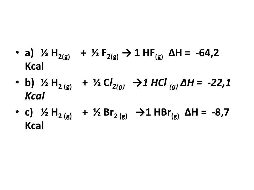a) ½ H2(g) + ½ F2(g) → 1 HF(g) ΔH = -64,2 Kcal