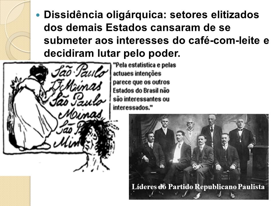 Dissidência oligárquica: setores elitizados dos demais Estados cansaram de se submeter aos interesses do café-com-leite e decidiram lutar pelo poder.