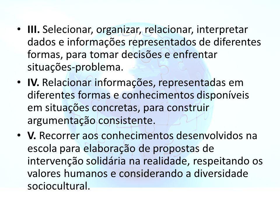 III. Selecionar, organizar, relacionar, interpretar dados e informações representados de diferentes formas, para tomar decisões e enfrentar situações-problema.