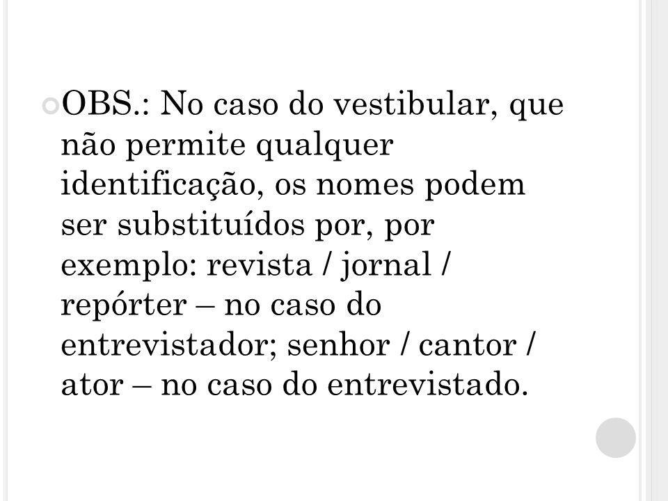 OBS.: No caso do vestibular, que não permite qualquer identificação, os nomes podem ser substituídos por, por exemplo: revista / jornal / repórter – no caso do entrevistador; senhor / cantor / ator – no caso do entrevistado.