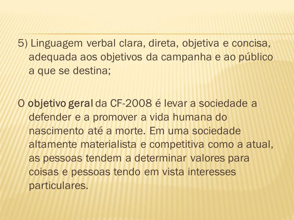 5) Linguagem verbal clara, direta, objetiva e concisa, adequada aos objetivos da campanha e ao público a que se destina; O objetivo geral da CF-2008 é levar a sociedade a defender e a promover a vida humana do nascimento até a morte.
