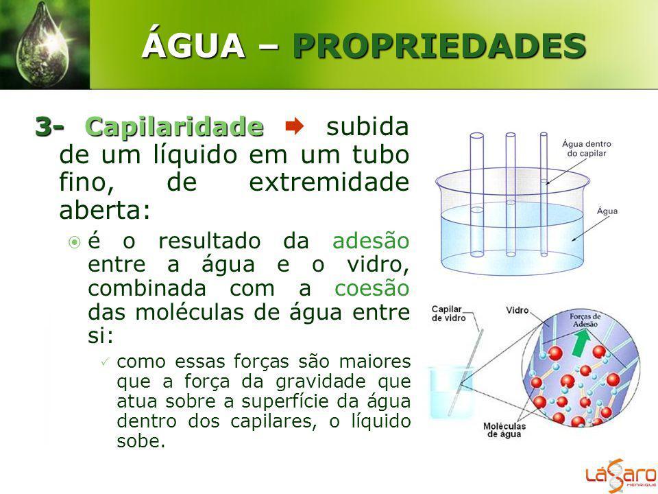 ÁGUA – PROPRIEDADES 3- Capilaridade  subida de um líquido em um tubo fino, de extremidade aberta: