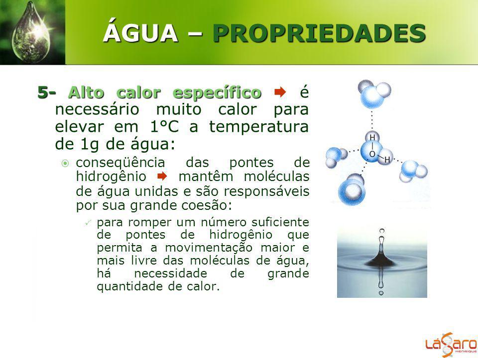 ÁGUA – PROPRIEDADES 5- Alto calor específico  é necessário muito calor para elevar em 1°C a temperatura de 1g de água: