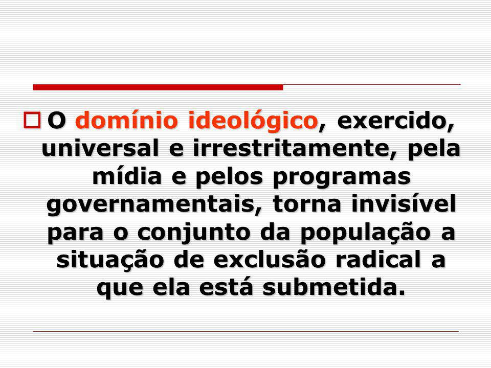 O domínio ideológico, exercido, universal e irrestritamente, pela mídia e pelos programas governamentais, torna invisível para o conjunto da população a situação de exclusão radical a que ela está submetida.