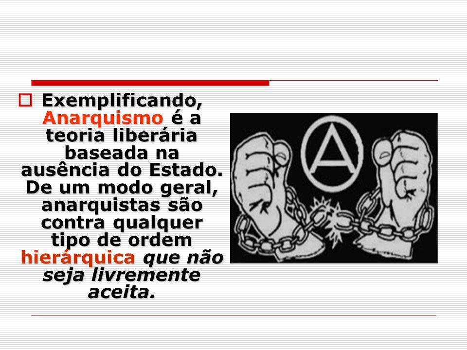 Exemplificando, Anarquismo é a teoria liberária baseada na ausência do Estado.
