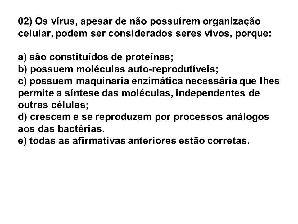 02) Os vírus, apesar de não possuírem organização celular, podem ser considerados seres vivos, porque: a) são constituídos de proteínas; b) possuem moléculas auto-reprodutíveis; c) possuem maquinaria enzimática necessária que lhes permite a síntese das moléculas, independentes de outras células; d) crescem e se reproduzem por processos análogos aos das bactérias.