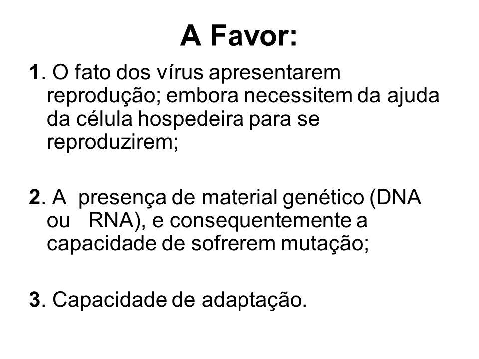 A Favor: 1. O fato dos vírus apresentarem reprodução; embora necessitem da ajuda da célula hospedeira para se reproduzirem;