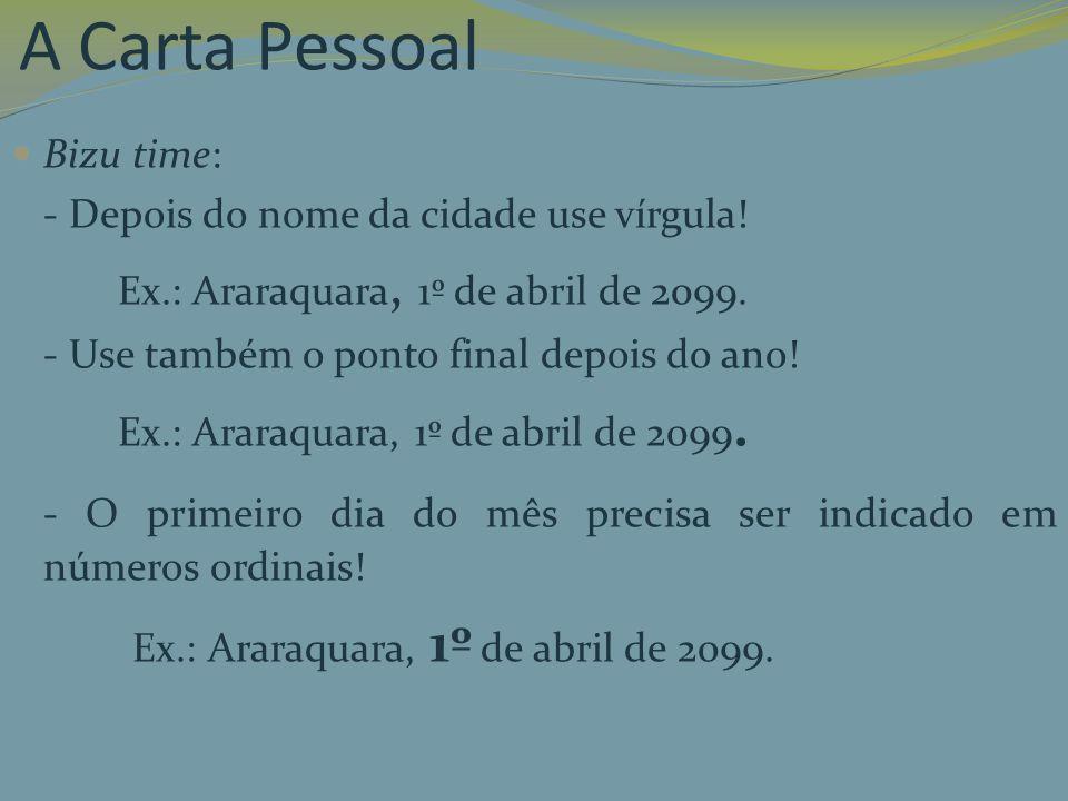 A Carta Pessoal Bizu time: - Depois do nome da cidade use vírgula! Ex.: Araraquara, 1º de abril de 2099.