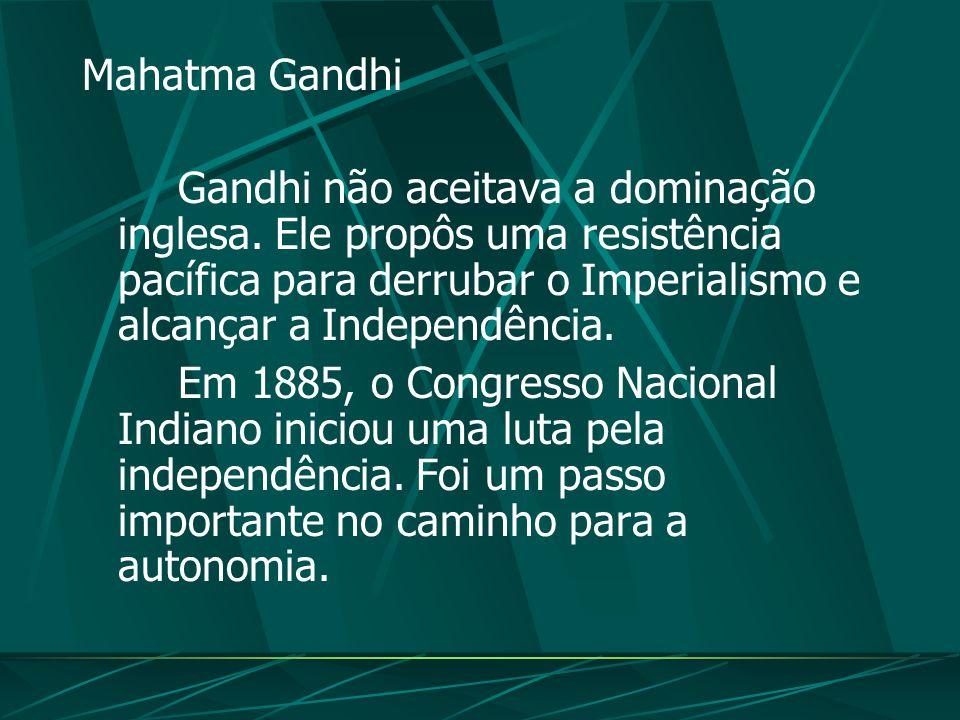 Mahatma Gandhi Gandhi não aceitava a dominação inglesa. Ele propôs uma resistência pacífica para derrubar o Imperialismo e alcançar a Independência.