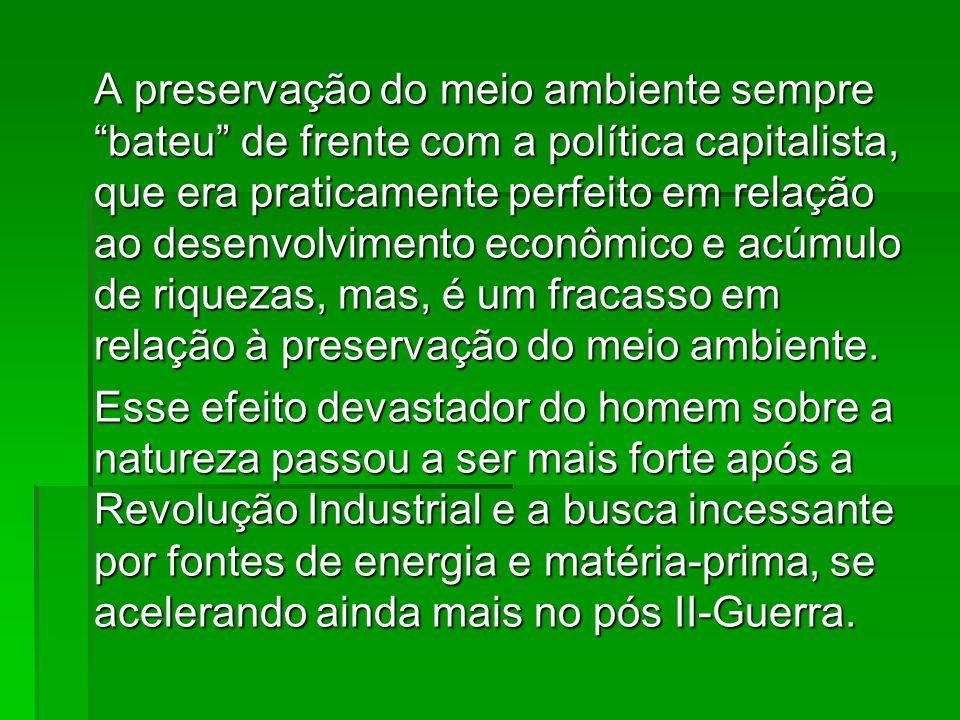 A preservação do meio ambiente sempre bateu de frente com a política capitalista, que era praticamente perfeito em relação ao desenvolvimento econômico e acúmulo de riquezas, mas, é um fracasso em relação à preservação do meio ambiente.