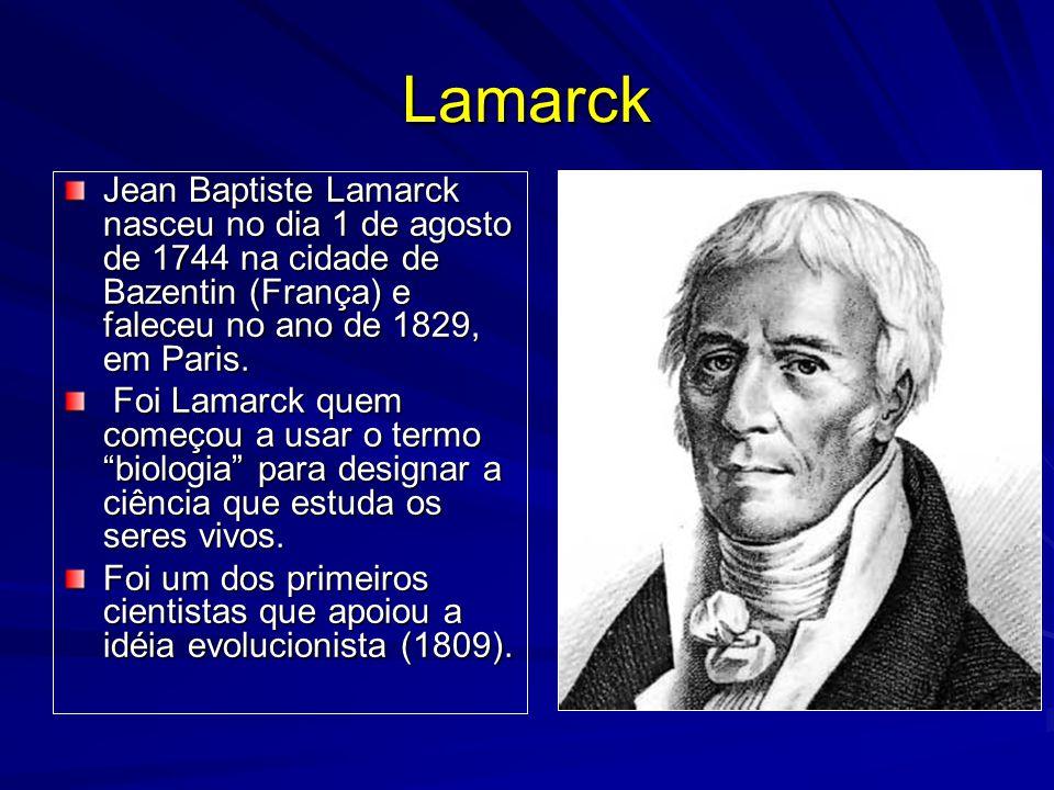 Lamarck Jean Baptiste Lamarck nasceu no dia 1 de agosto de 1744 na cidade de Bazentin (França) e faleceu no ano de 1829, em Paris.