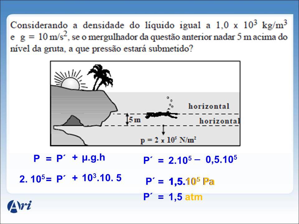 _ P = P´ + μ.g.h P´ = 2.105 0,5.105 2. 105 = P´ + 103.10. 5 P´ = 1,5.105 Pa 1,5.105 Pa P´ = 1,5 atm