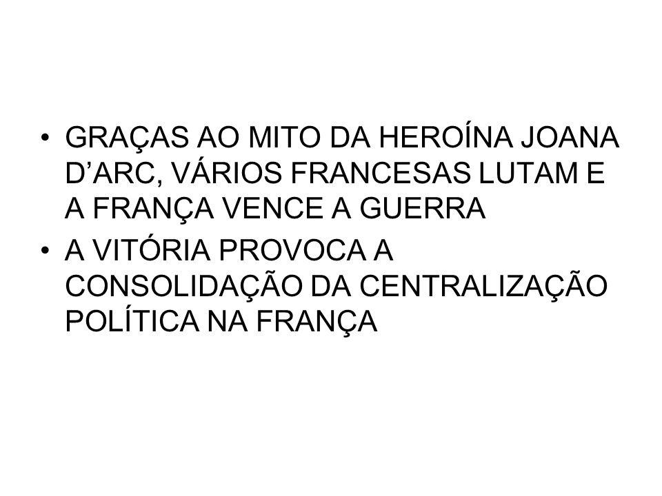 GRAÇAS AO MITO DA HEROÍNA JOANA D'ARC, VÁRIOS FRANCESAS LUTAM E A FRANÇA VENCE A GUERRA