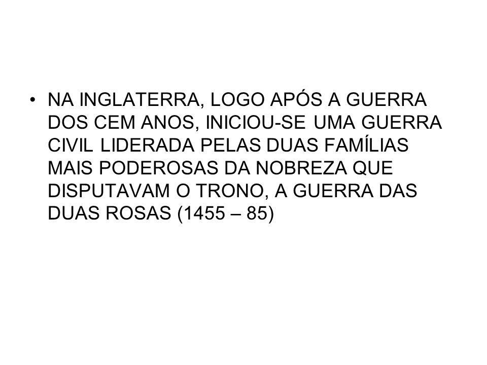 NA INGLATERRA, LOGO APÓS A GUERRA DOS CEM ANOS, INICIOU-SE UMA GUERRA CIVIL LIDERADA PELAS DUAS FAMÍLIAS MAIS PODEROSAS DA NOBREZA QUE DISPUTAVAM O TRONO, A GUERRA DAS DUAS ROSAS (1455 – 85)