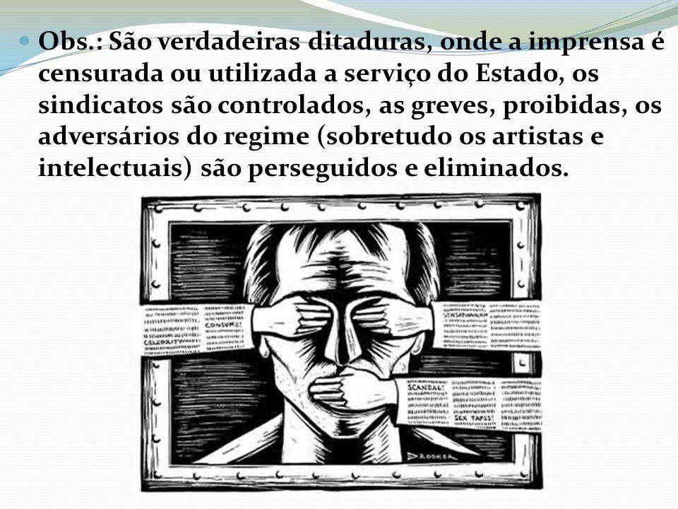 Obs.: São verdadeiras ditaduras, onde a imprensa é censurada ou utilizada a serviço do Estado, os sindicatos são controlados, as greves, proibidas, os adversários do regime (sobretudo os artistas e intelectuais) são perseguidos e eliminados.
