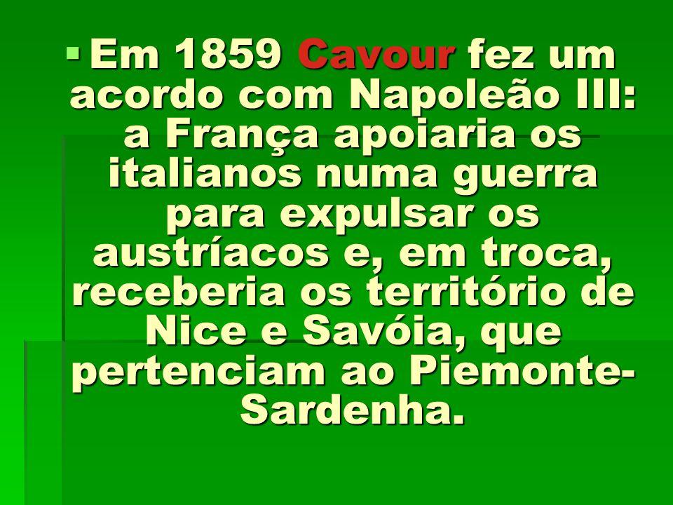 Em 1859 Cavour fez um acordo com Napoleão III: a França apoiaria os italianos numa guerra para expulsar os austríacos e, em troca, receberia os território de Nice e Savóia, que pertenciam ao Piemonte-Sardenha.
