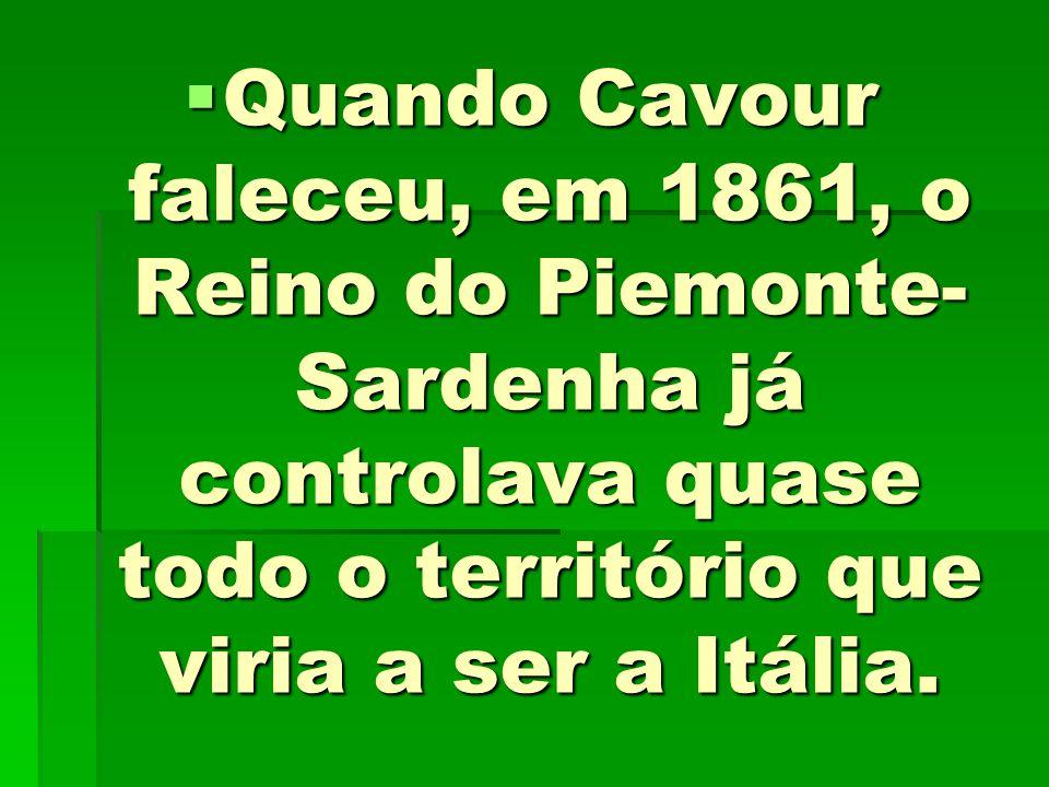 Quando Cavour faleceu, em 1861, o Reino do Piemonte-Sardenha já controlava quase todo o território que viria a ser a Itália.
