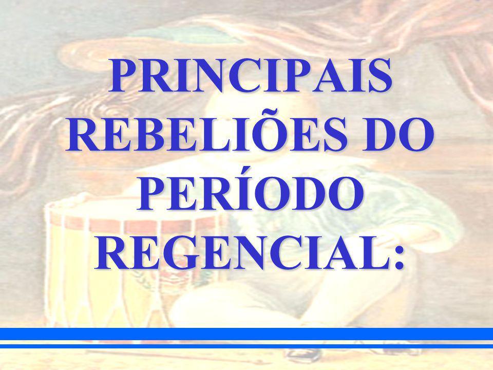 PRINCIPAIS REBELIÕES DO PERÍODO REGENCIAL: