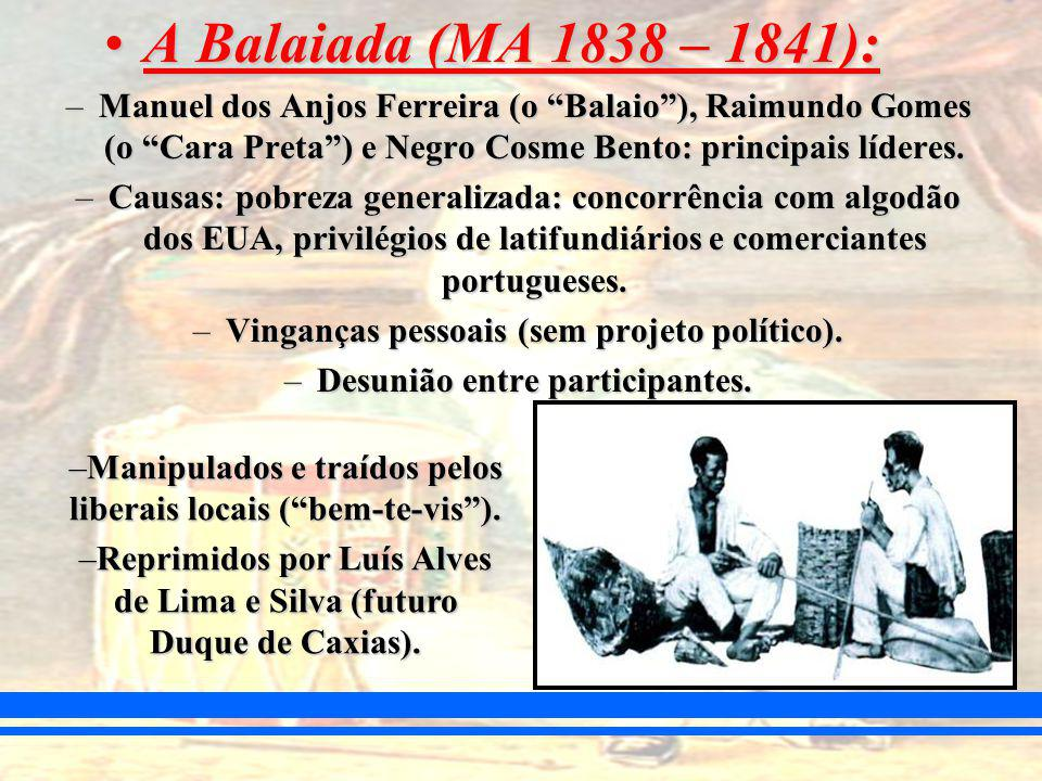 A Balaiada (MA 1838 – 1841): Manuel dos Anjos Ferreira (o Balaio ), Raimundo Gomes (o Cara Preta ) e Negro Cosme Bento: principais líderes.