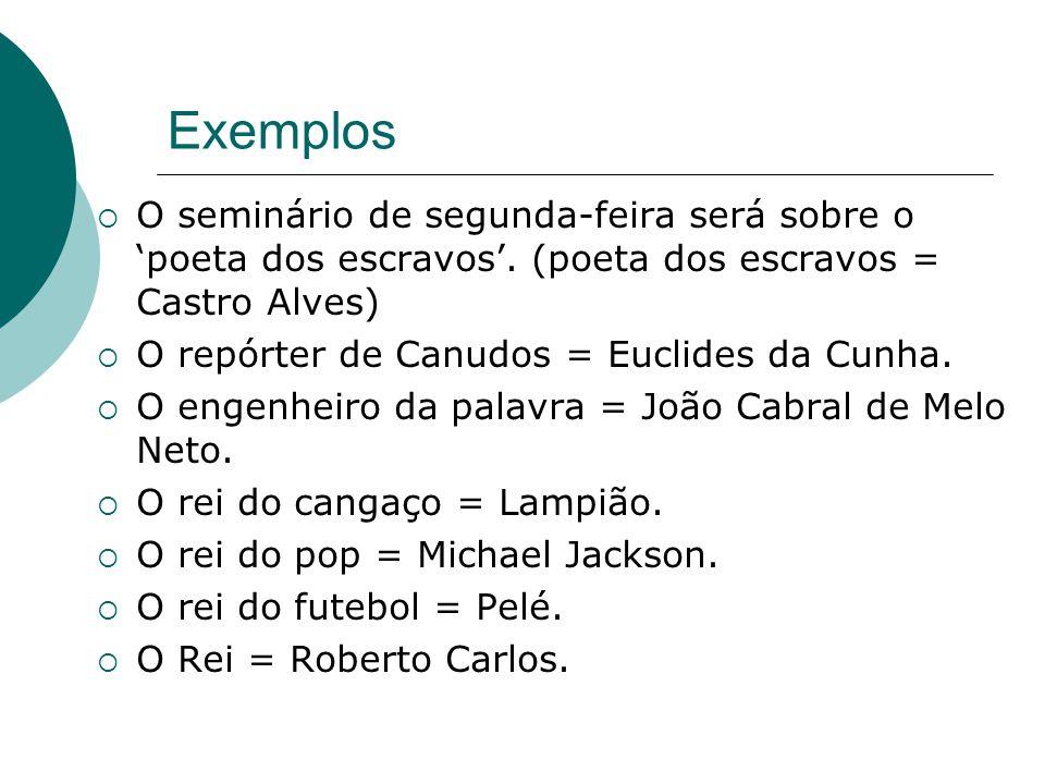 Exemplos O seminário de segunda-feira será sobre o 'poeta dos escravos'. (poeta dos escravos = Castro Alves)