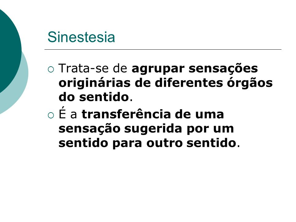 Sinestesia Trata-se de agrupar sensações originárias de diferentes órgãos do sentido.