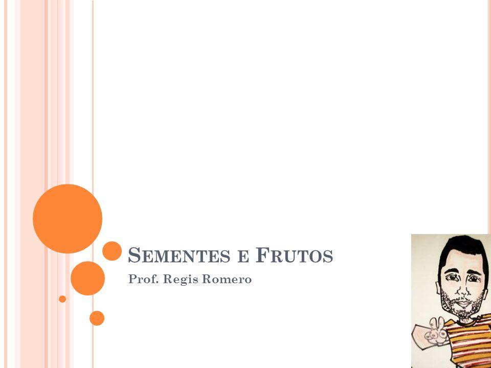 Sementes e Frutos Prof. Regis Romero