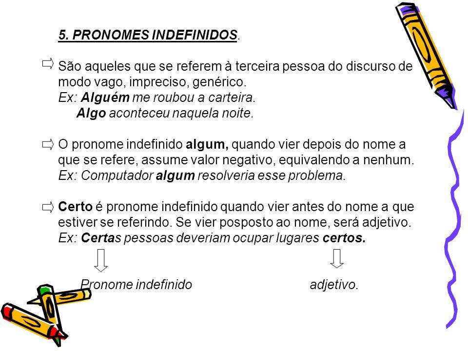 5. PRONOMES INDEFINIDOS. São aqueles que se referem à terceira pessoa do discurso de modo vago, impreciso, genérico.