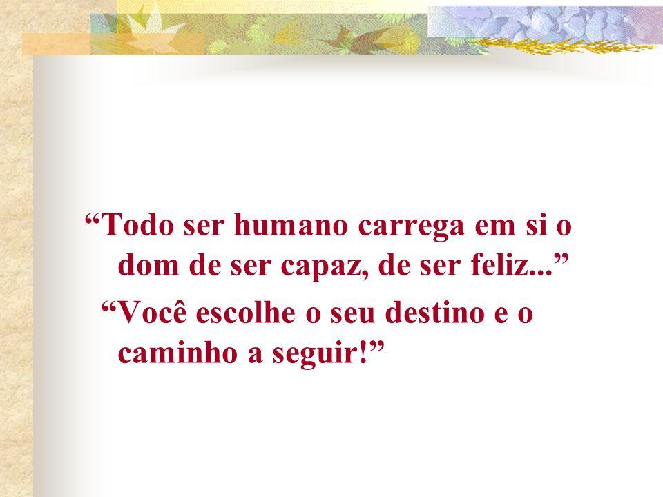 Todo ser humano carrega em si o dom de ser capaz, de ser feliz...