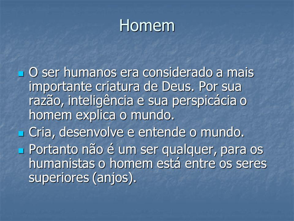 Homem O ser humanos era considerado a mais importante criatura de Deus. Por sua razão, inteligência e sua perspicácia o homem explica o mundo.