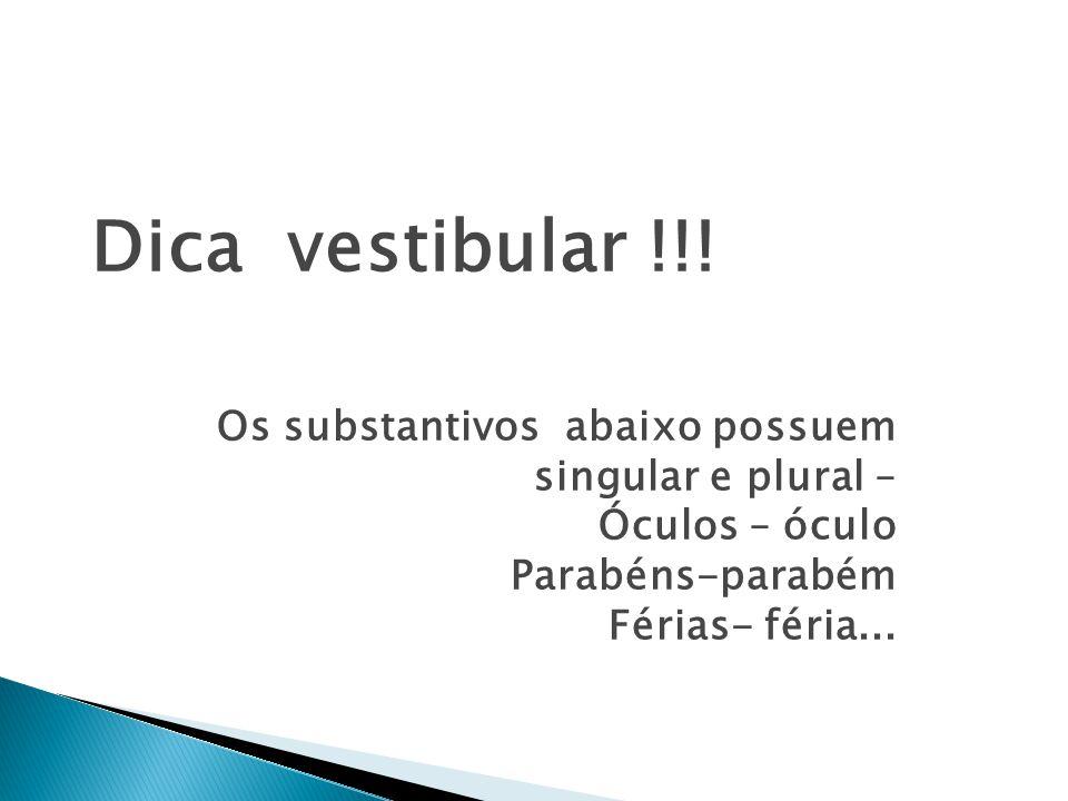 Dica vestibular !!! Os substantivos abaixo possuem singular e plural –