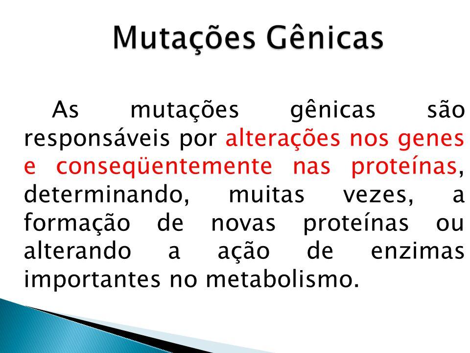 As mutações gênicas são responsáveis por alterações nos genes e conseqüentemente nas proteínas, determinando, muitas vezes, a formação de novas proteínas ou alterando a ação de enzimas importantes no metabolismo.