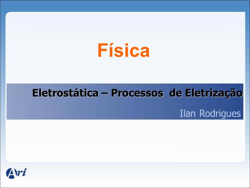 Física Eletrostática – Processos de Eletrização Ilan Rodrigues