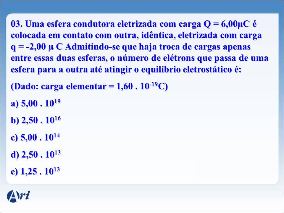 03. Uma esfera condutora eletrizada com carga Q = 6,00µC é colocada em contato com outra, idêntica, eletrizada com carga q = -2,00 µ C Admitindo-se que haja troca de cargas apenas entre essas duas esferas, o número de elétrons que passa de uma esfera para a outra até atingir o equilíbrio eletrostático é:
