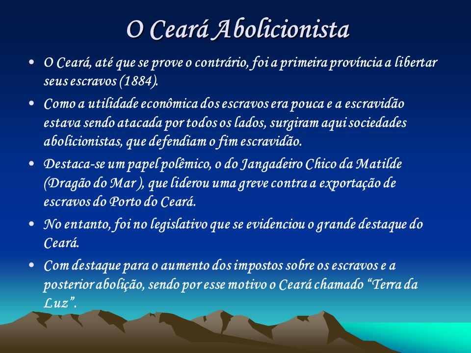O Ceará Abolicionista O Ceará, até que se prove o contrário, foi a primeira província a libertar seus escravos (1884).
