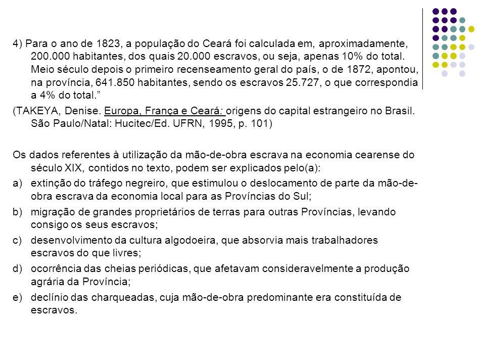 4) Para o ano de 1823, a população do Ceará foi calculada em, aproximadamente, 200.000 habitantes, dos quais 20.000 escravos, ou seja, apenas 10% do total. Meio século depois o primeiro recenseamento geral do país, o de 1872, apontou, na província, 641.850 habitantes, sendo os escravos 25.727, o que correspondia a 4% do total.