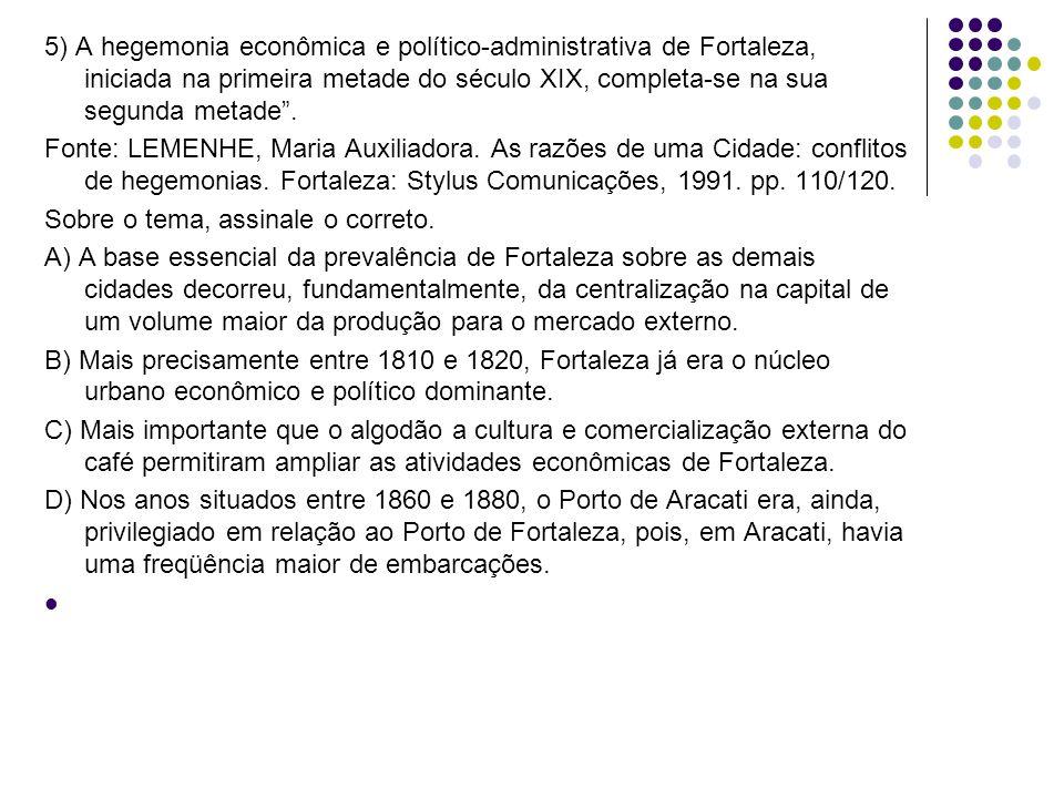 5) A hegemonia econômica e político-administrativa de Fortaleza, iniciada na primeira metade do século XIX, completa-se na sua segunda metade .