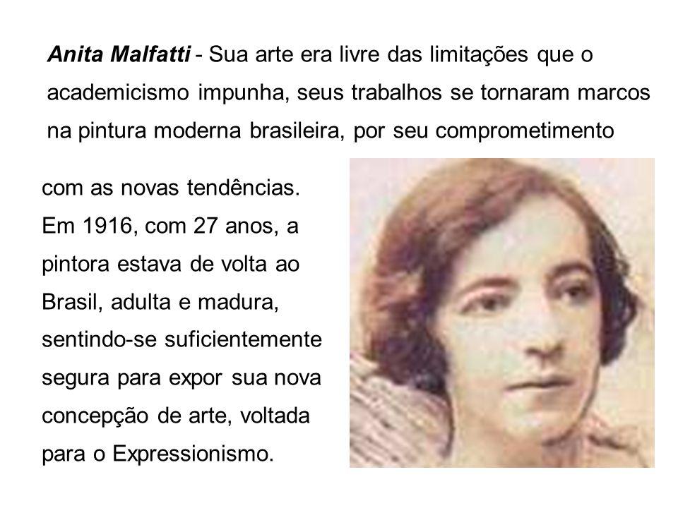 Anita Malfatti - Sua arte era livre das limitações que o academicismo impunha, seus trabalhos se tornaram marcos na pintura moderna brasileira, por seu comprometimento