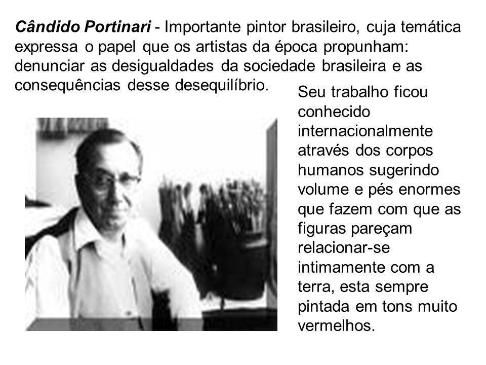 Cândido Portinari - Importante pintor brasileiro, cuja temática expressa o papel que os artistas da época propunham: denunciar as desigualdades da sociedade brasileira e as consequências desse desequilíbrio.
