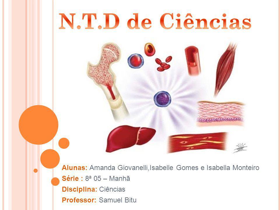 N.T.D de Ciências Alunas: Amanda Giovanelli,Isabelle Gomes e Isabella Monteiro. Série : 8ª 05 – Manhã.