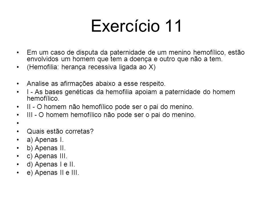 Exercício 11 Em um caso de disputa da paternidade de um menino hemofílico, estão envolvidos um homem que tem a doença e outro que não a tem.
