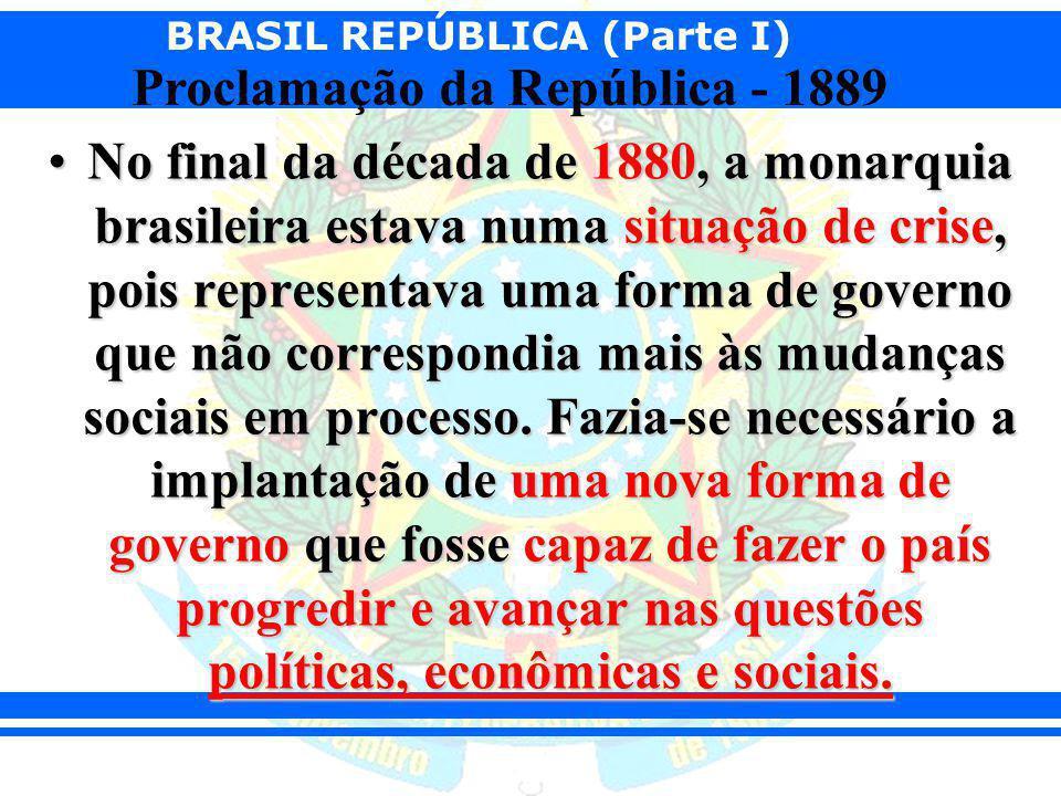No final da década de 1880, a monarquia brasileira estava numa situação de crise, pois representava uma forma de governo que não correspondia mais às mudanças sociais em processo.