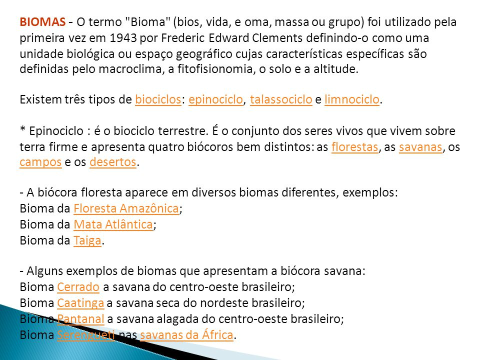 BIOMAS - O termo Bioma (bios, vida, e oma, massa ou grupo) foi utilizado pela primeira vez em 1943 por Frederic Edward Clements definindo-o como uma unidade biológica ou espaço geográfico cujas características específicas são definidas pelo macroclima, a fitofisionomia, o solo e a altitude.